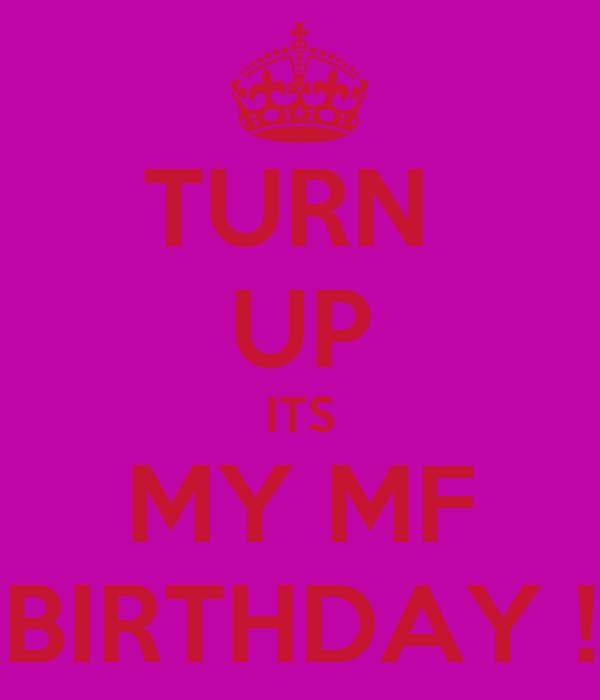 TURN  UP ITS MY MF BIRTHDAY !