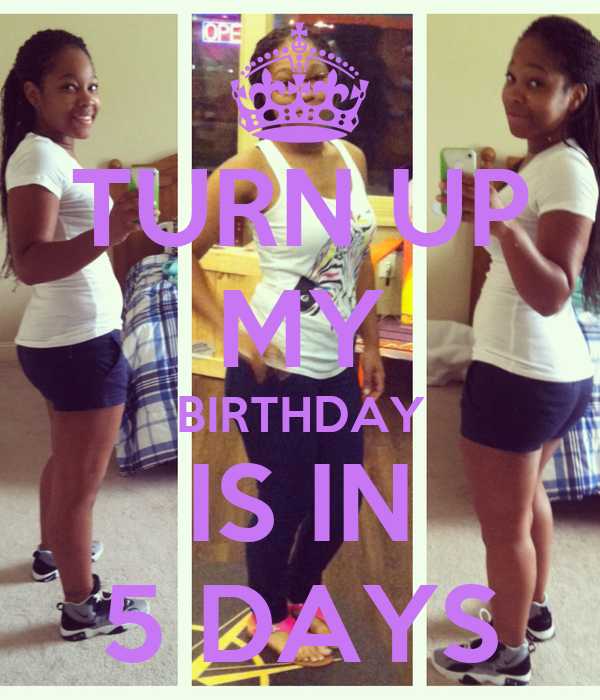TURN UP MY BIRTHDAY IS IN 5 DAYS