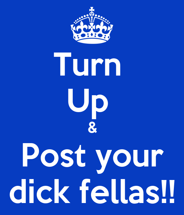 Turn  Up  & Post your dick fellas!!