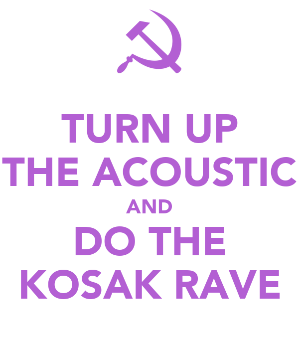 TURN UP THE ACOUSTIC AND DO THE KOSAK RAVE