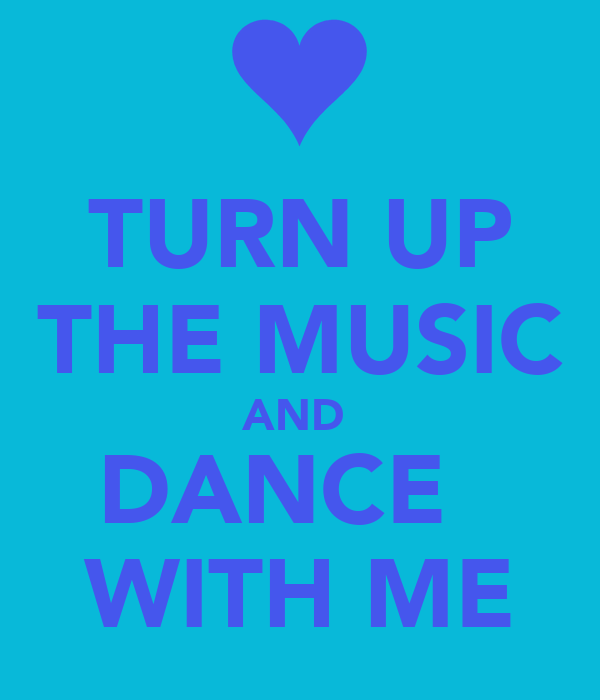 TURN UP THE MUSIC AND  DANCE   WITH ME