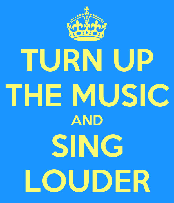 TURN UP THE MUSIC AND SING LOUDER