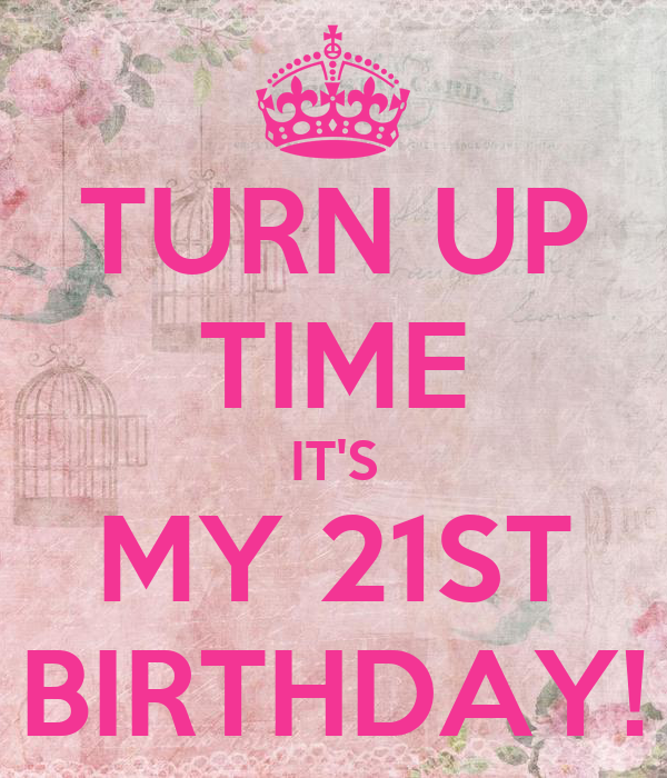 TURN UP TIME IT'S MY 21ST BIRTHDAY!