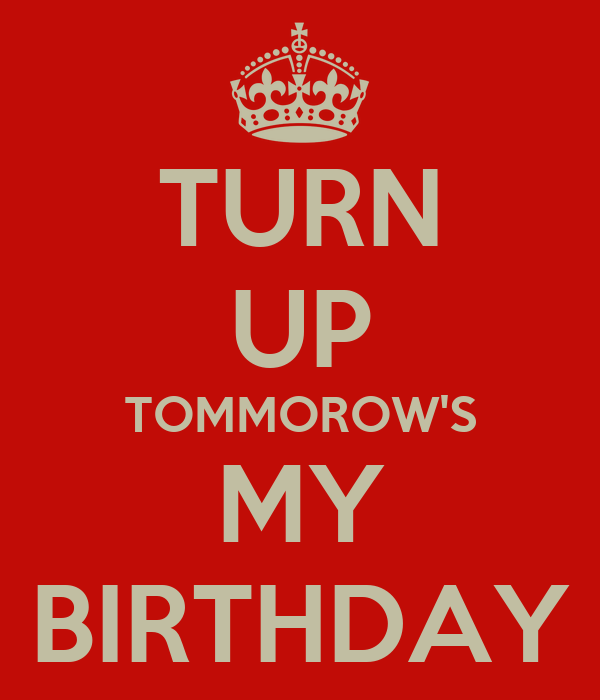 TURN UP TOMMOROW'S MY BIRTHDAY