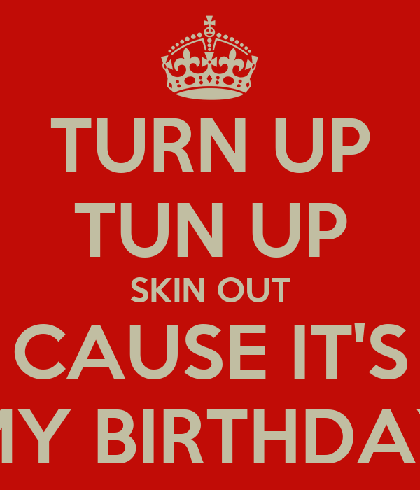 TURN UP TUN UP SKIN OUT CAUSE IT'S  MY BIRTHDAY!