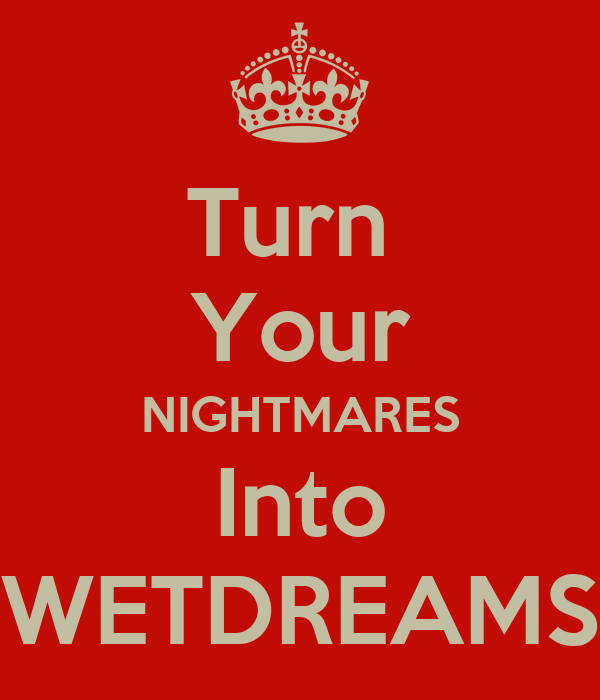 Turn  Your NIGHTMARES Into WETDREAMS