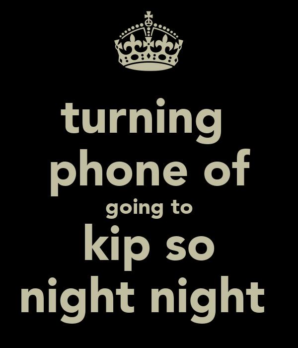 turning  phone of going to kip so night night