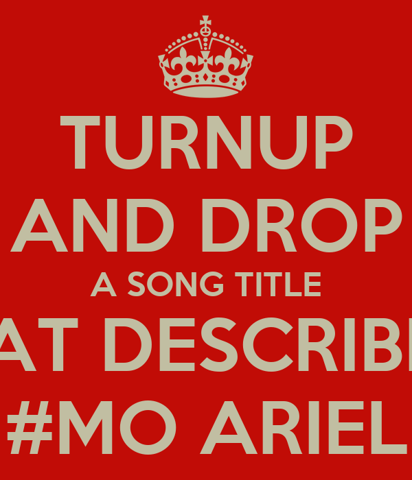 TURNUP AND DROP A SONG TITLE DAT DESCRIBES #MO ARIEL