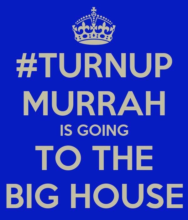 #TURNUP MURRAH IS GOING TO THE BIG HOUSE