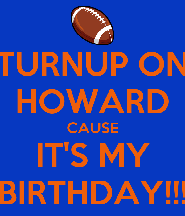TURNUP ON HOWARD CAUSE IT'S MY BIRTHDAY!!!