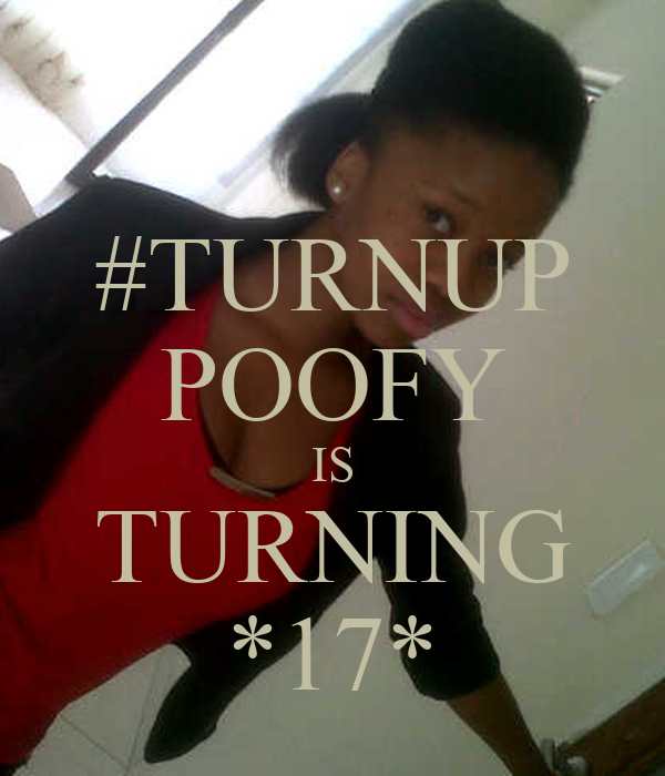 #TURNUP POOFY IS TURNING *17*