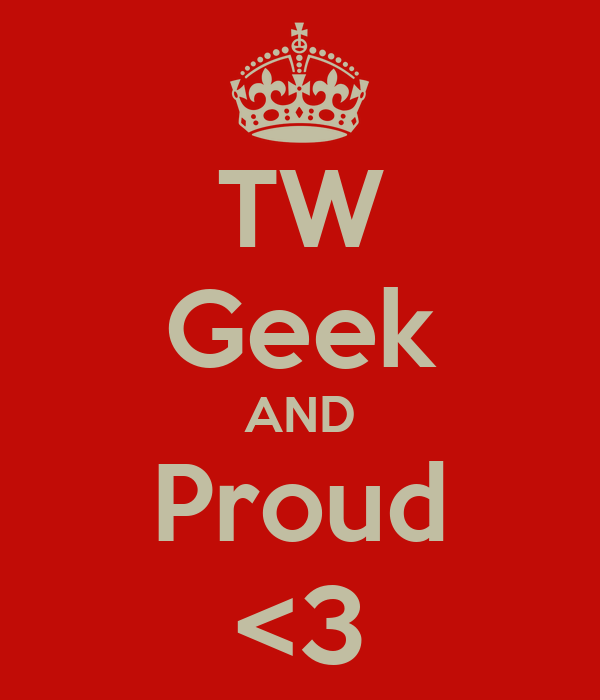 TW Geek AND Proud <3