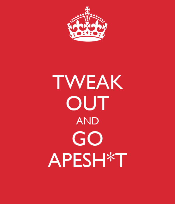 TWEAK OUT AND GO APESH*T