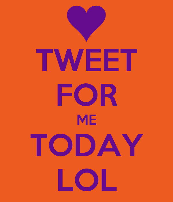 TWEET FOR ME TODAY LOL
