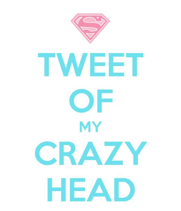 TWEET OF MY CRAZY HEAD
