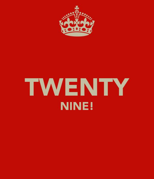 TWENTY NINE!