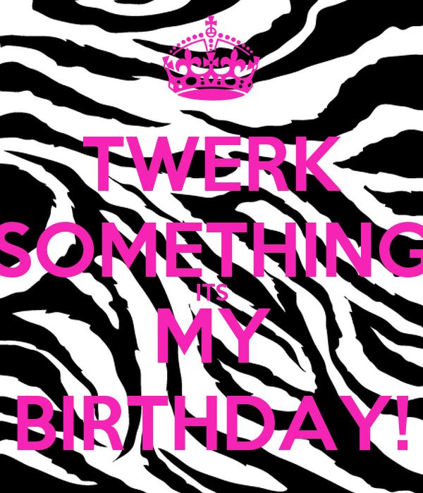TWERK SOMETHING ITS MY BIRTHDAY!