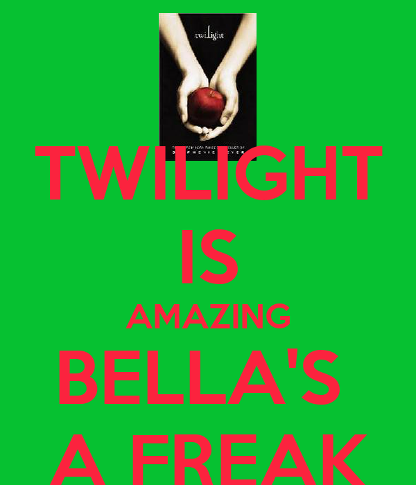 TWILIGHT IS AMAZING BELLA'S  A FREAK