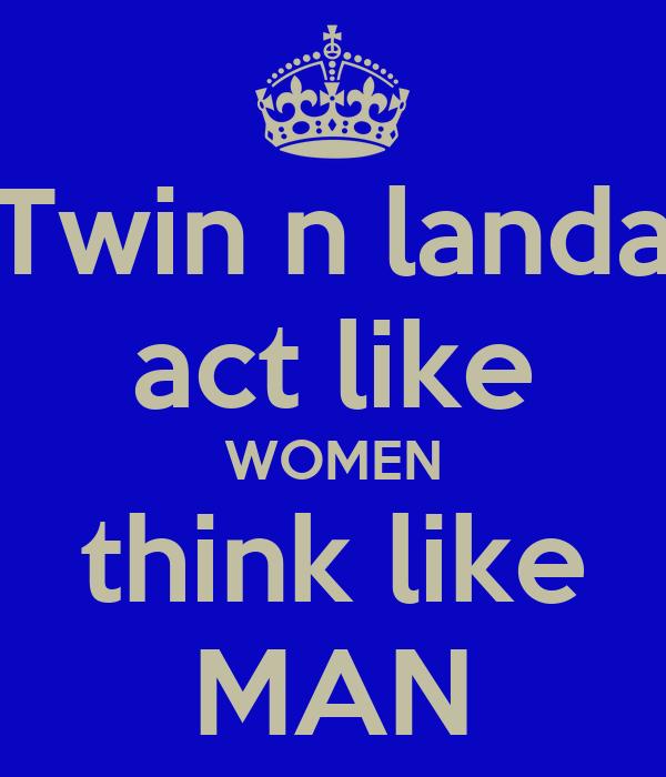 Twin n landa act like WOMEN think like MAN