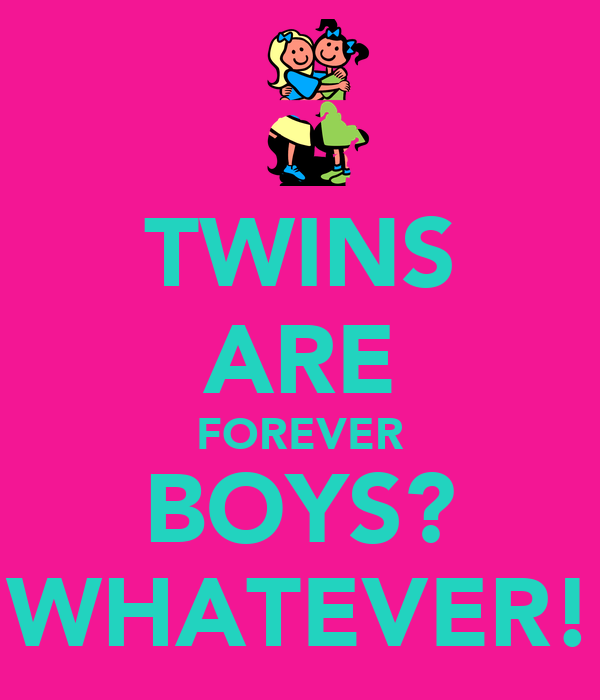TWINS ARE FOREVER BOYS? WHATEVER!