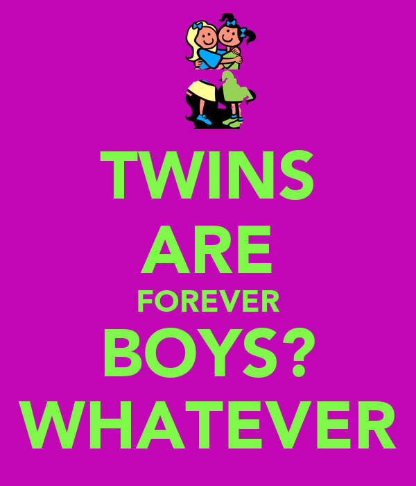 TWINS ARE FOREVER BOYS? WHATEVER
