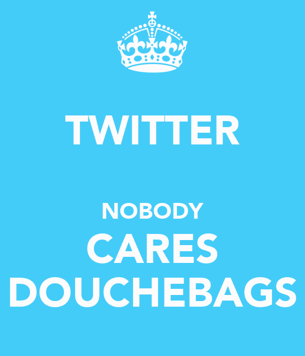 TWITTER  NOBODY CARES DOUCHEBAGS