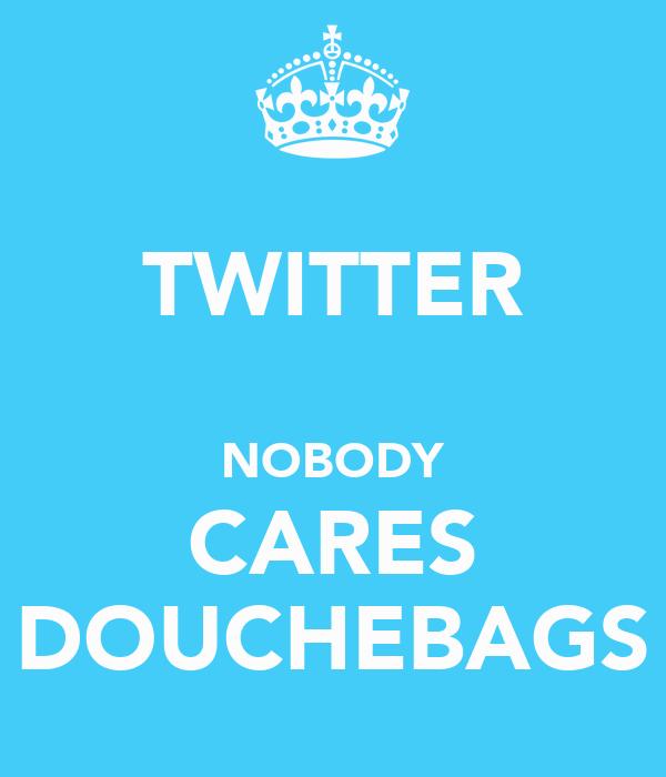 TWITTER  NOBODY CARES DOUCHEBAGS