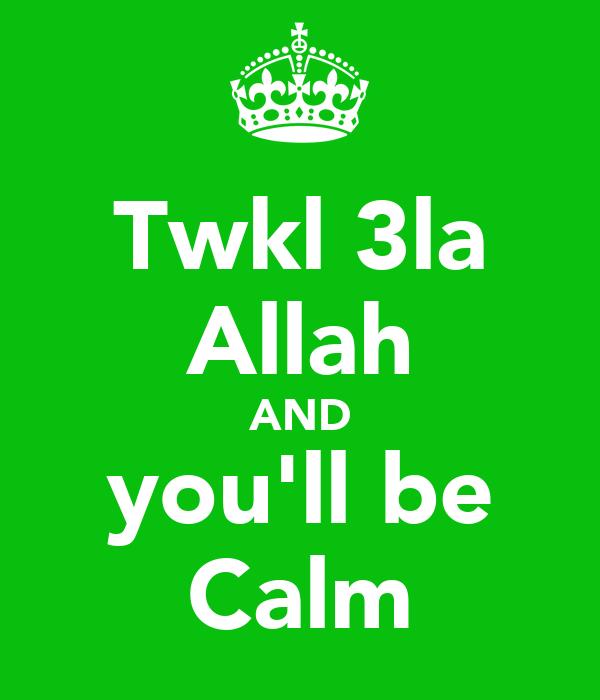 Twkl 3la Allah AND you'll be Calm