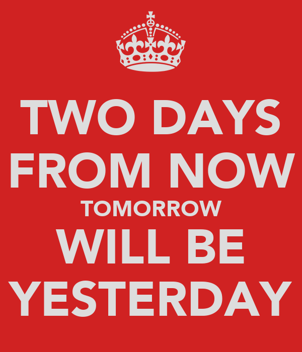 TWO DAYS FROM NOW TOMORROW WILL BE YESTERDAY