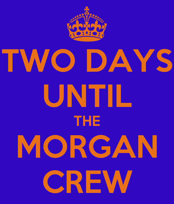 TWO DAYS UNTIL THE MORGAN CREW