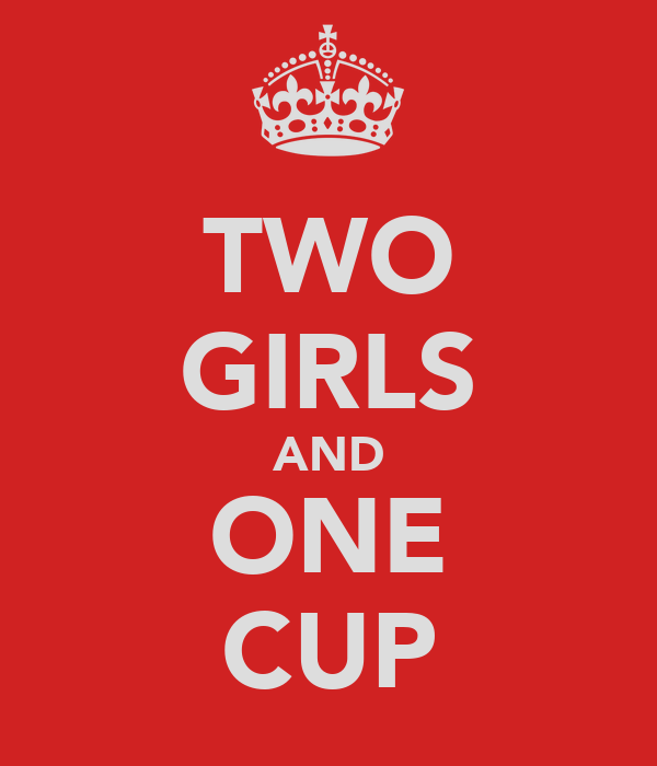 TWO GIRLS AND ONE CUP