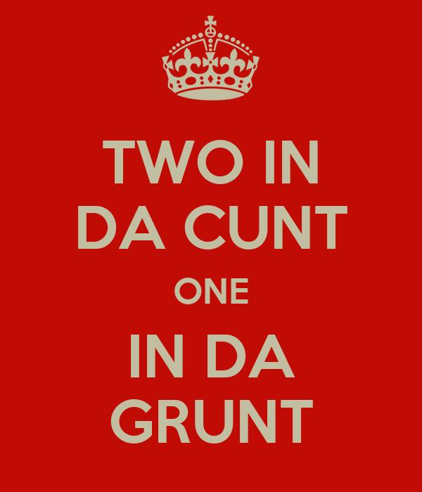 TWO IN DA CUNT ONE IN DA GRUNT