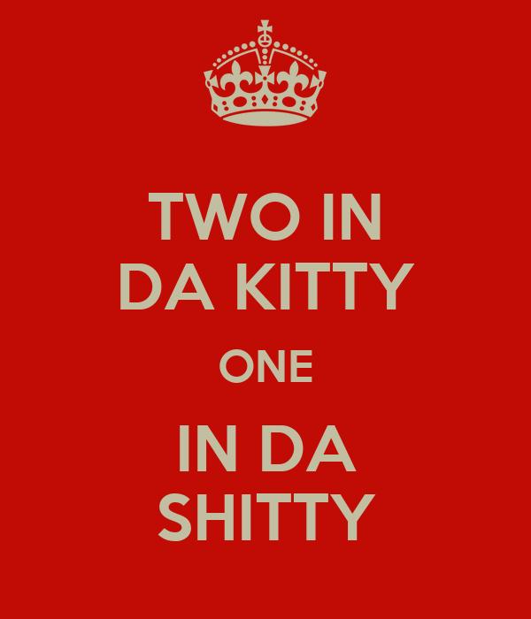 TWO IN DA KITTY ONE IN DA SHITTY