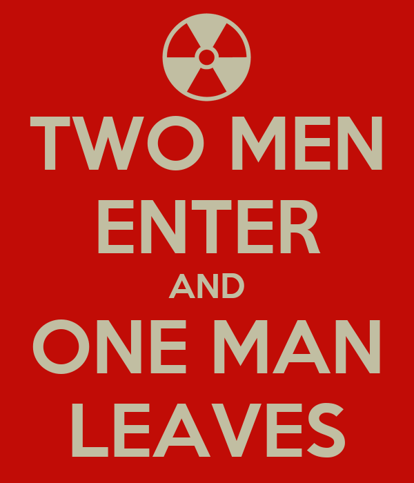 TWO MEN ENTER AND ONE MAN LEAVES