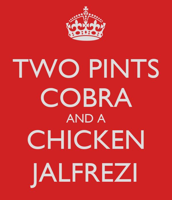 TWO PINTS COBRA AND A CHICKEN JALFREZI