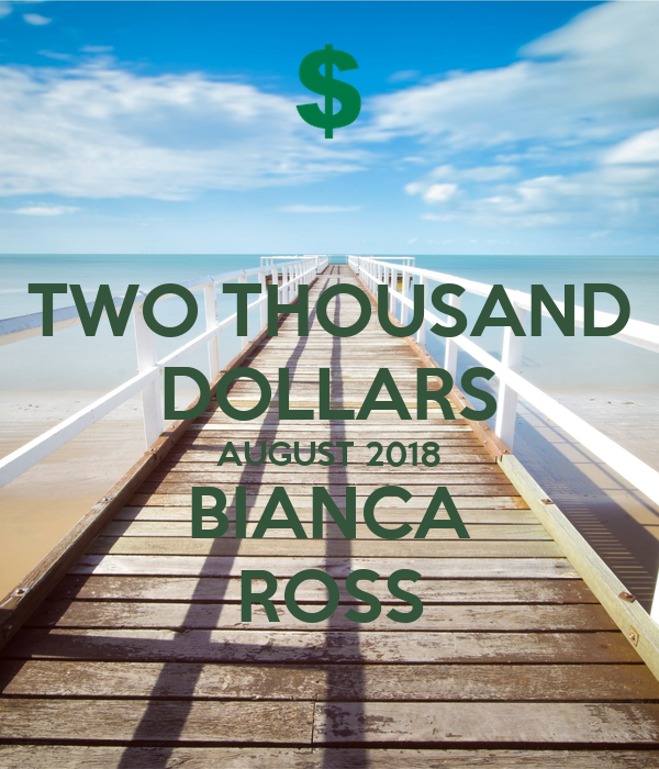 TWO THOUSAND DOLLARS AUGUST 2018 BIANCA ROSS