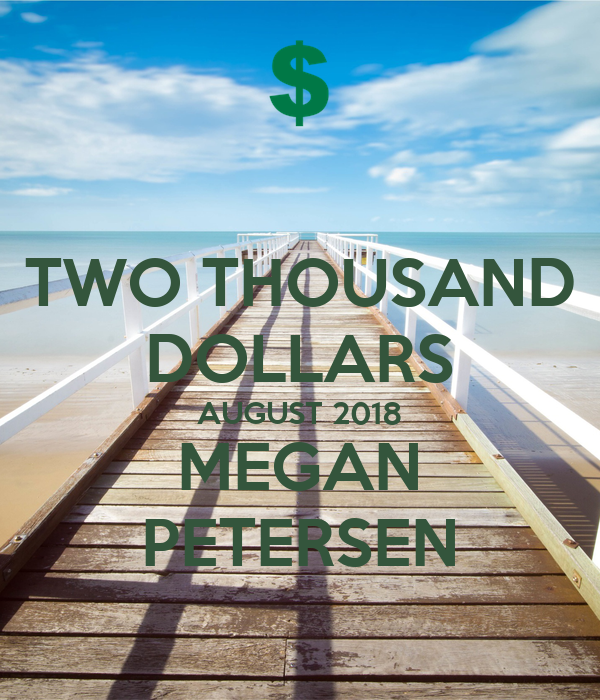 TWO THOUSAND DOLLARS AUGUST 2018 MEGAN PETERSEN