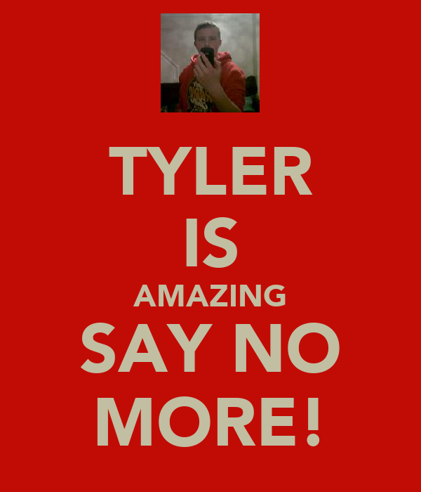 TYLER IS AMAZING SAY NO MORE!