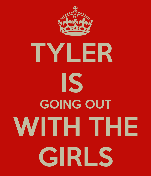 TYLER  IS  GOING OUT WITH THE GIRLS
