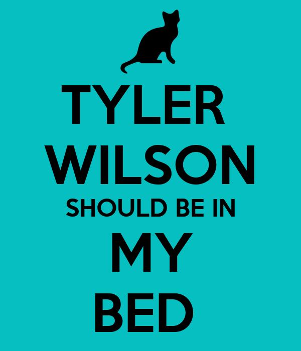 TYLER  WILSON SHOULD BE IN MY BED