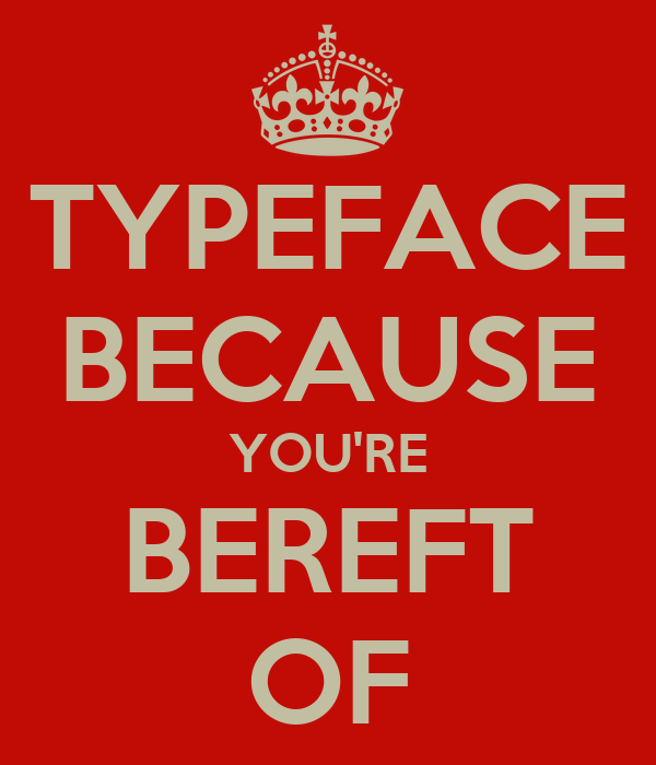 TYPEFACE BECAUSE YOU'RE BEREFT OF