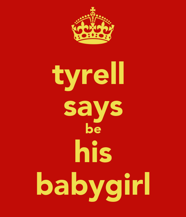 tyrell  says be his babygirl