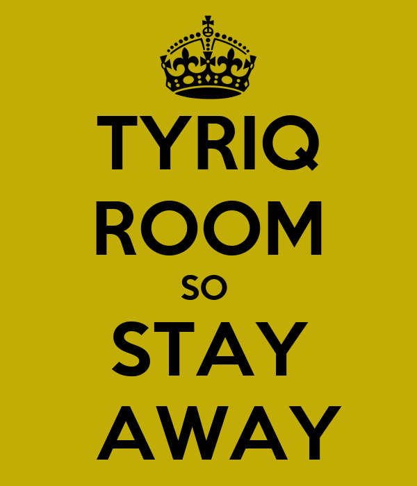 TYRIQ ROOM SO  STAY  AWAY