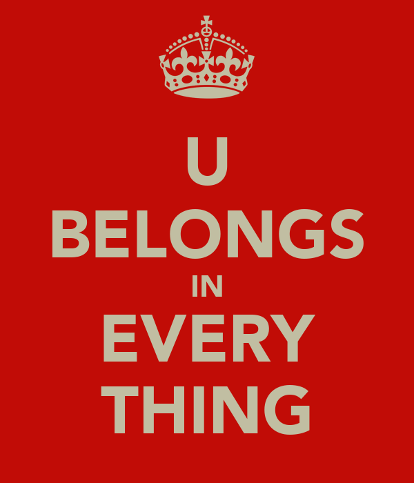 U BELONGS IN EVERY THING
