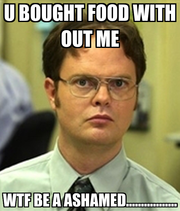 U BOUGHT FOOD WITH OUT ME WTF BE A ASHAMED.................