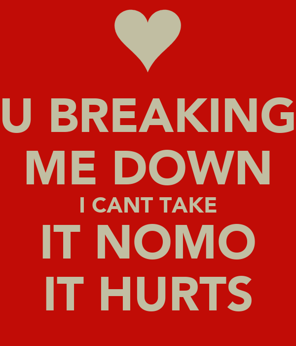 U BREAKING ME DOWN I CANT TAKE IT NOMO IT HURTS