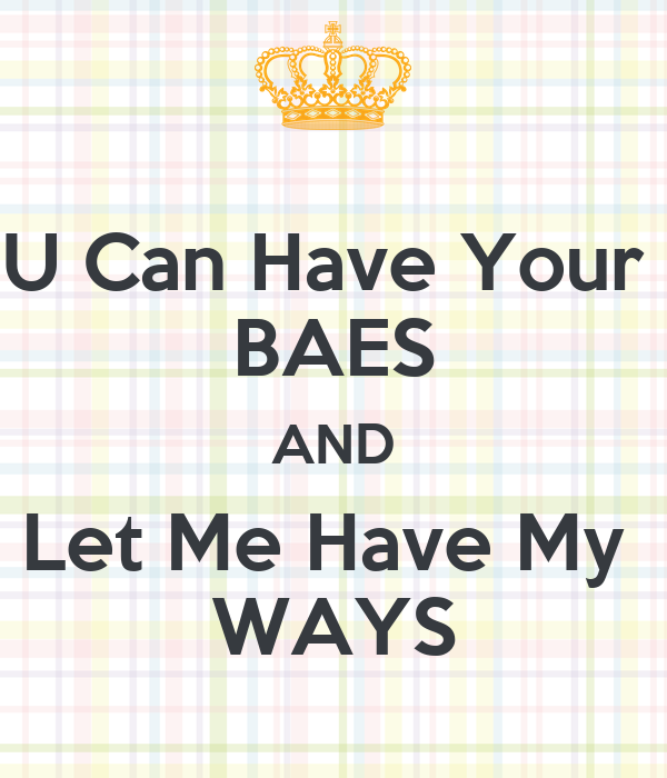 U Can Have Your  BAES AND Let Me Have My  WAYS
