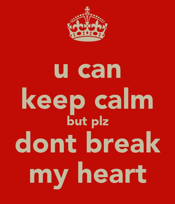 u can keep calm but plz dont break my heart