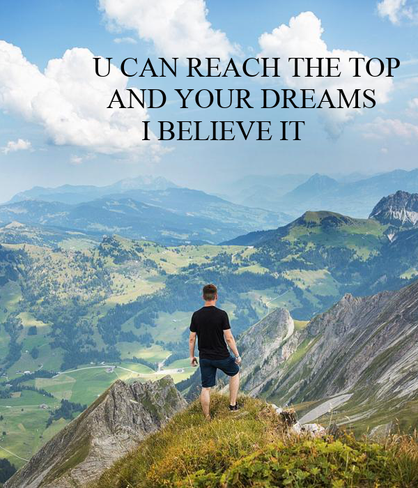 U CAN REACH THE TOP           AND YOUR DREAMS