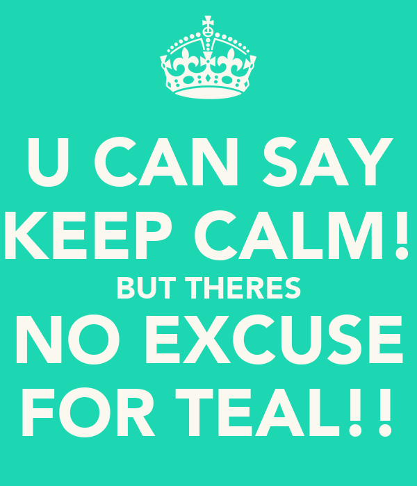 U CAN SAY KEEP CALM! BUT THERES NO EXCUSE FOR TEAL!!